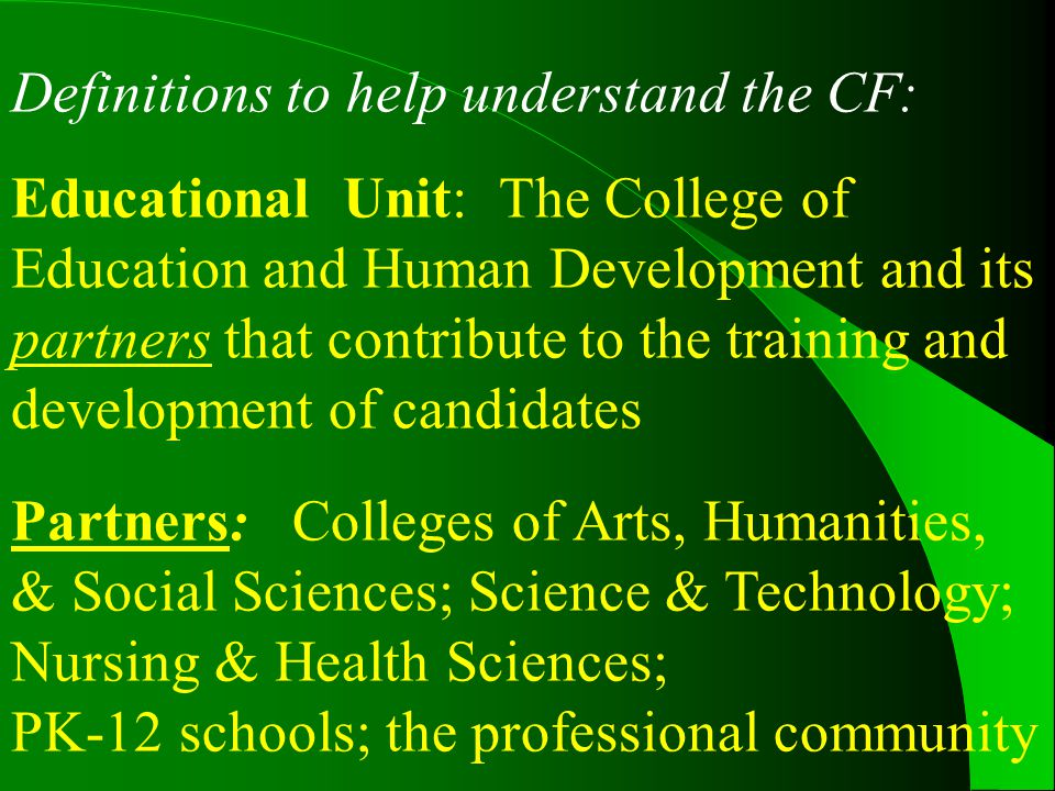 Definitions to help understand the CF: Educational Unit: The College of Education and Human Development and its partners that contribute to the training and development of candidates Partners: Colleges of Arts, Humanities, & Social Sciences; Science & Technology; Nursing & Health Sciences; PK-12 schools; the professional community