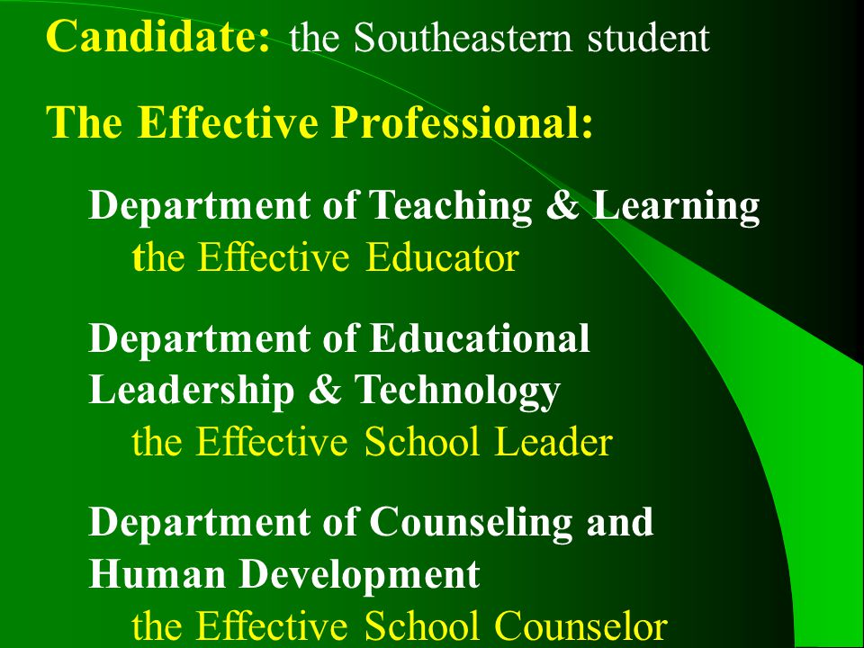 Candidate: the Southeastern student The Effective Professional: Department of Teaching & Learning the Effective Educator Department of Educational Leadership & Technology the Effective School Leader Department of Counseling and Human Development the Effective School Counselor