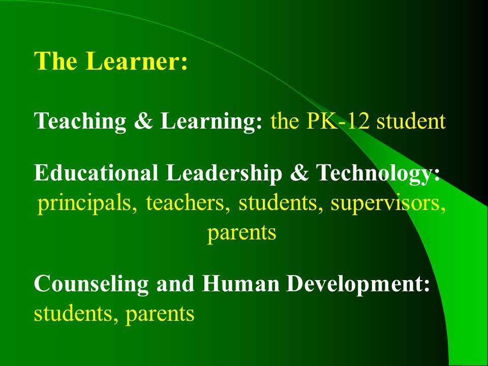 The Learner: Teaching & Learning: the PK-12 student Educational Leadership & Technology: principals, teachers, students, supervisors, parents Counseling and Human Development: students, parents