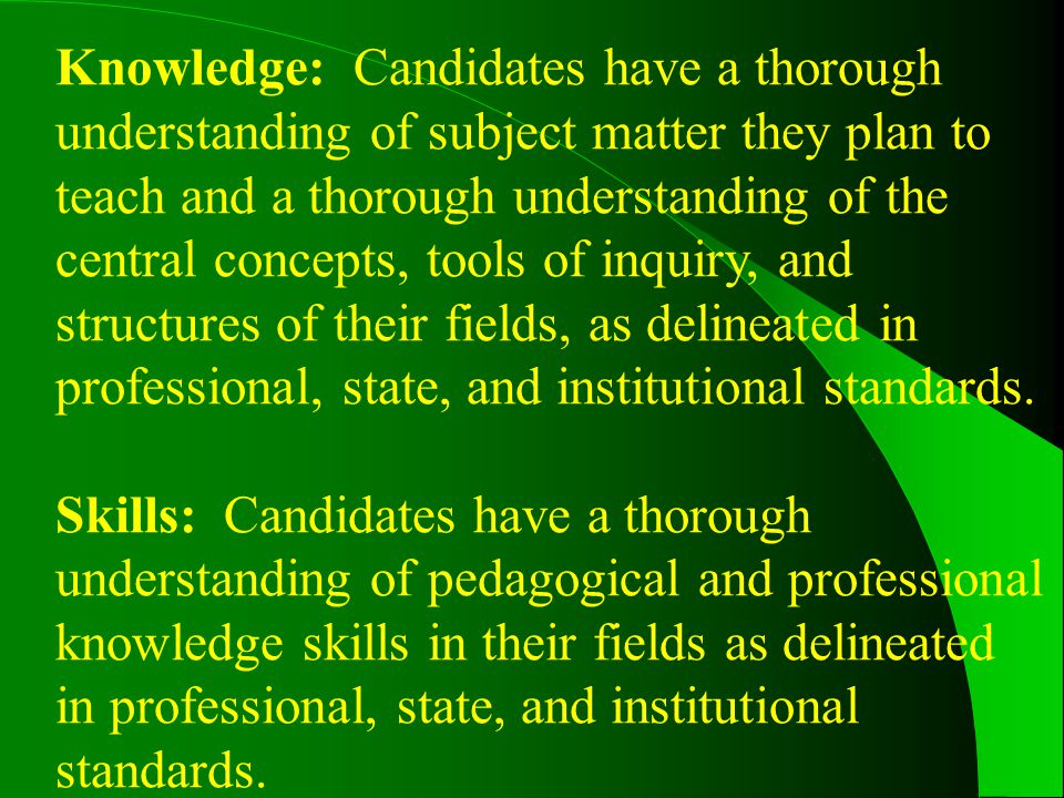 Knowledge: Candidates have a thorough understanding of subject matter they plan to teach and a thorough understanding of the central concepts, tools of inquiry, and structures of their fields, as delineated in professional, state, and institutional standards.