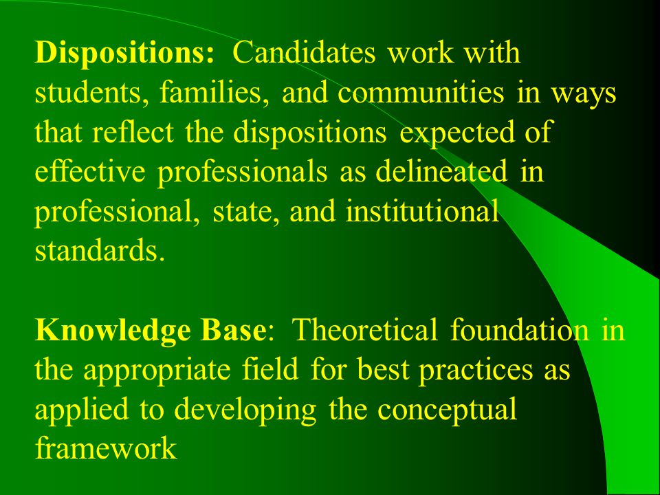 Dispositions: Candidates work with students, families, and communities in ways that reflect the dispositions expected of effective professionals as delineated in professional, state, and institutional standards.
