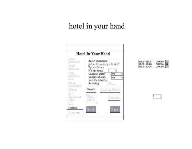 hotel in your hand BookReset Hotel In Your Hand Enter maximum price of room/night in GBP Type of room No of rooms Check in Date Check out Date Results listed by Smoking Important Notice Distances Photo Gallery Search Log out Cancel Reservation Review reservation Send message to hotel Special Requirements Weather Guest Facilities/fee dback Map Feedback