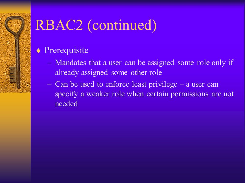 RBAC2 (continued)  Prerequisite –Mandates that a user can be assigned some role only if already assigned some other role –Can be used to enforce least privilege – a user can specify a weaker role when certain permissions are not needed