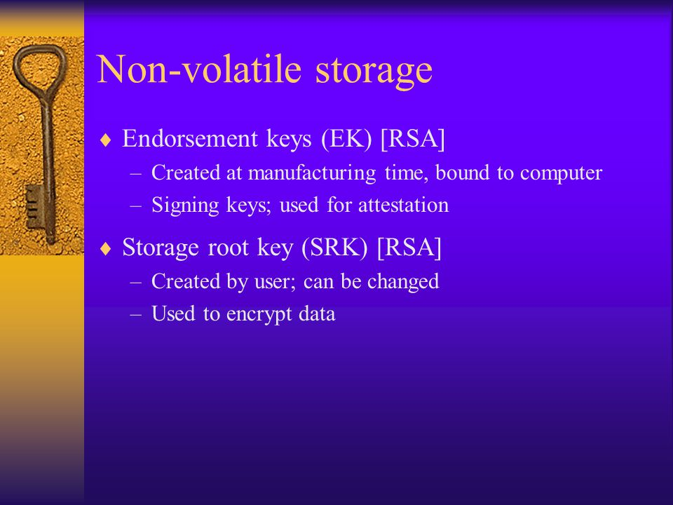 Non-volatile storage  Endorsement keys (EK) [RSA] –Created at manufacturing time, bound to computer –Signing keys; used for attestation  Storage root key (SRK) [RSA] –Created by user; can be changed –Used to encrypt data