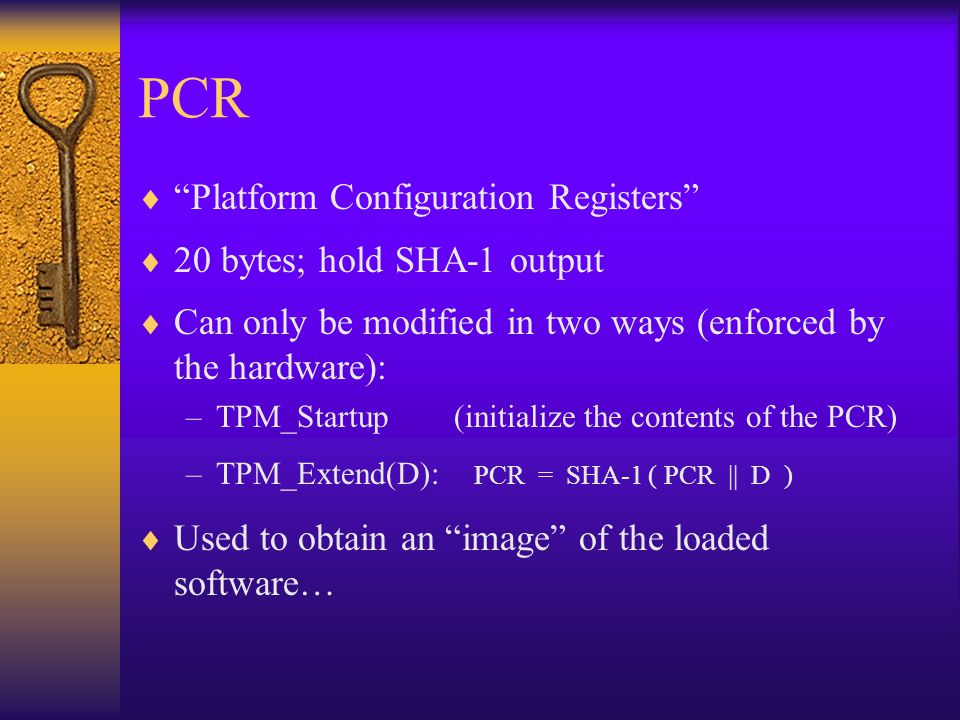 PCR  Platform Configuration Registers  20 bytes; hold SHA-1 output  Can only be modified in two ways (enforced by the hardware): –TPM_Startup (initialize the contents of the PCR) –TPM_Extend(D): PCR = SHA-1 ( PCR || D )  Used to obtain an image of the loaded software…
