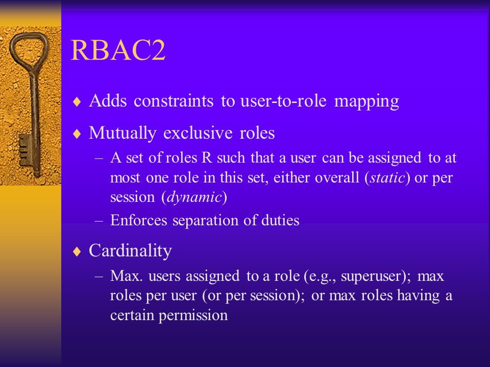 RBAC2  Adds constraints to user-to-role mapping  Mutually exclusive roles –A set of roles R such that a user can be assigned to at most one role in this set, either overall (static) or per session (dynamic) –Enforces separation of duties  Cardinality –Max.