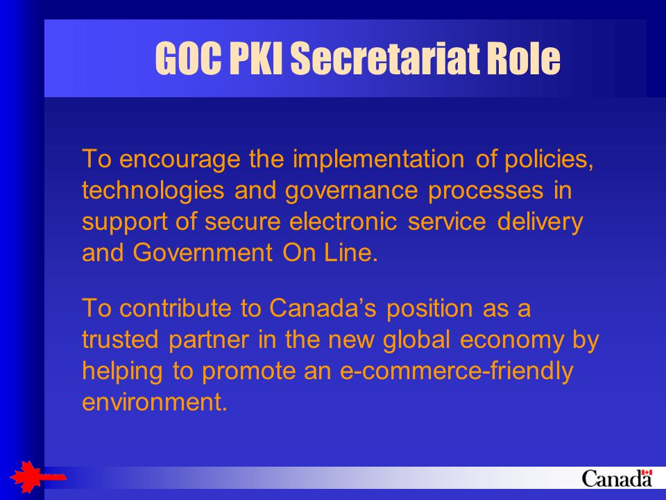 GOC PKI Secretariat Role To encourage the implementation of policies, technologies and governance processes in support of secure electronic service delivery and Government On Line.