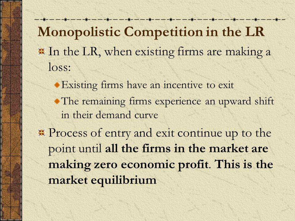Monopolistic Competition in the LR In the LR, when existing firms are making a loss: Existing firms have an incentive to exit The remaining firms experience an upward shift in their demand curve Process of entry and exit continue up to the point until all the firms in the market are making zero economic profit.