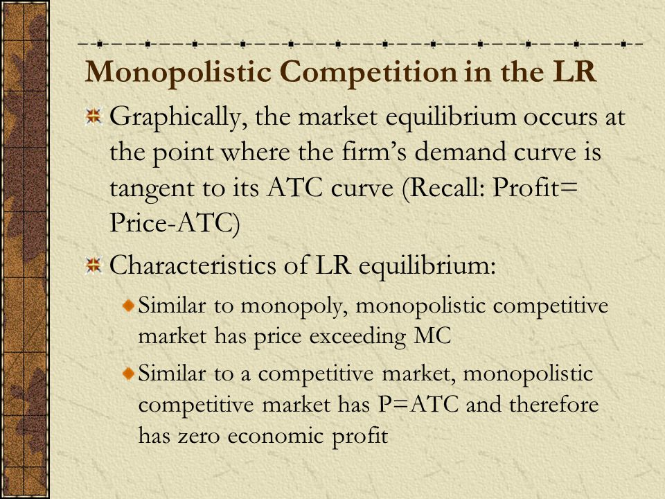 Monopolistic Competition in the LR Graphically, the market equilibrium occurs at the point where the firm's demand curve is tangent to its ATC curve (Recall: Profit= Price-ATC) Characteristics of LR equilibrium: Similar to monopoly, monopolistic competitive market has price exceeding MC Similar to a competitive market, monopolistic competitive market has P=ATC and therefore has zero economic profit