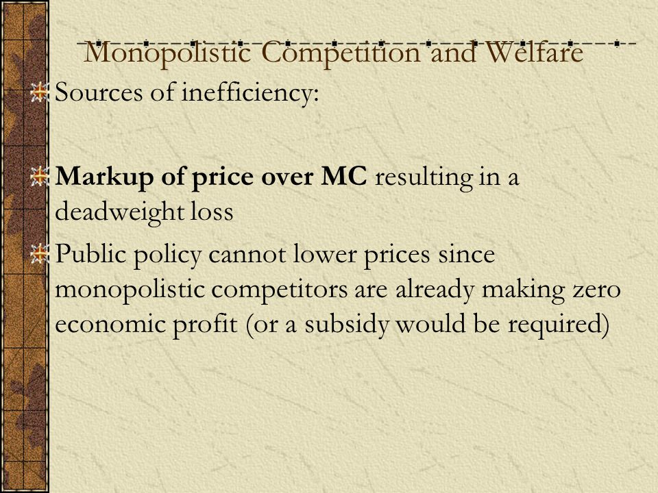 Monopolistic Competition and Welfare Sources of inefficiency: Markup of price over MC resulting in a deadweight loss Public policy cannot lower prices since monopolistic competitors are already making zero economic profit (or a subsidy would be required)