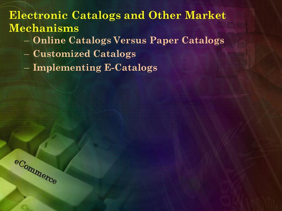 Electronic Catalogs and Other Market Mechanisms – Online Catalogs Versus Paper Catalogs – Customized Catalogs – Implementing E-Catalogs