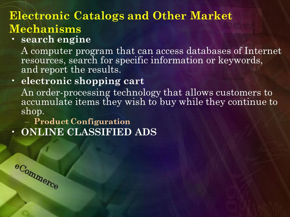 Electronic Catalogs and Other Market Mechanisms search engine A computer program that can access databases of Internet resources, search for specific