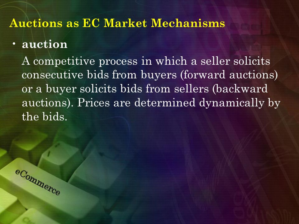 Auctions as EC Market Mechanisms auction A competitive process in which a seller solicits consecutive bids from buyers (forward auctions) or a buyer s
