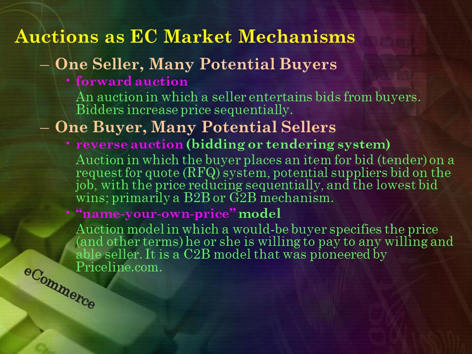 Auctions as EC Market Mechanisms – One Seller, Many Potential Buyers forward auction An auction in which a seller entertains bids from buyers. Bidders
