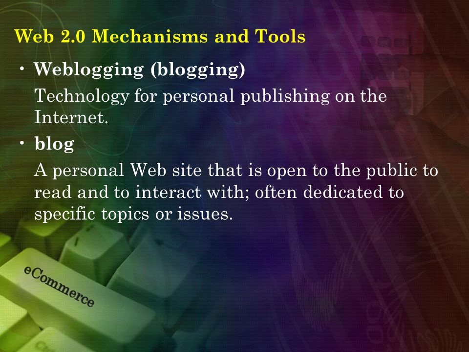 Web 2.0 Mechanisms and Tools Weblogging (blogging) Technology for personal publishing on the Internet. blog A personal Web site that is open to the pu