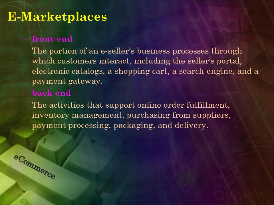 E-Marketplaces – front end The portion of an e-seller's business processes through which customers interact, including the seller's portal, electronic
