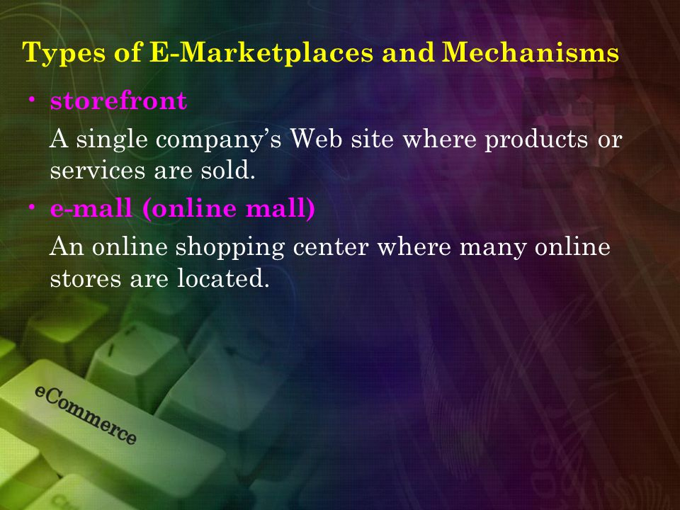 Types of E-Marketplaces and Mechanisms storefront A single company's Web site where products or services are sold. e-mall (online mall) An online shop