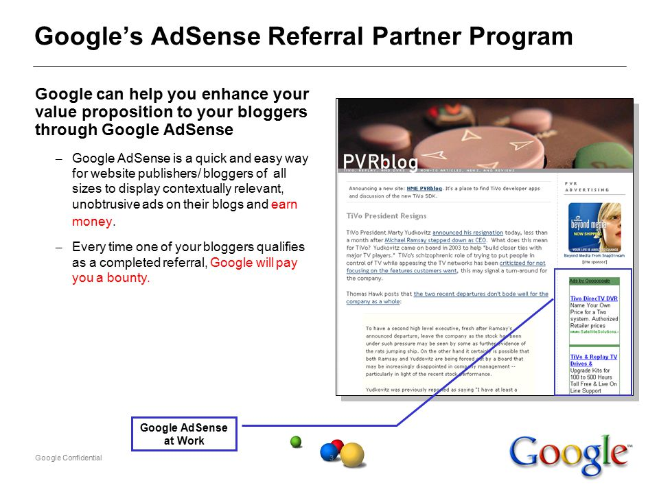 Google Confidential3 Google's AdSense Referral Partner Program Google can help you enhance your value proposition to your bloggers through Google AdSense – Google AdSense is a quick and easy way for website publishers/ bloggers of all sizes to display contextually relevant, unobtrusive ads on their blogs and earn money.