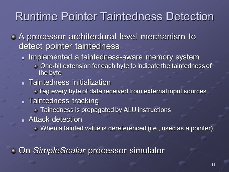 11 Runtime Pointer Taintedness Detection A processor architectural level mechanism to detect pointer taintedness Implemented a taintedness-aware memory system Implemented a taintedness-aware memory system One-bit extension for each byte to indicate the taintedness of the byte One-bit extension for each byte to indicate the taintedness of the byte Taintedness initialization Taintedness initialization Tag every byte of data received from external input sources Taintedness tracking Taintedness tracking Tainedness is propagated by ALU instructions Tainedness is propagated by ALU instructions Attack detection Attack detection When a tainted value is dereferenced (i.e., used as a pointer).