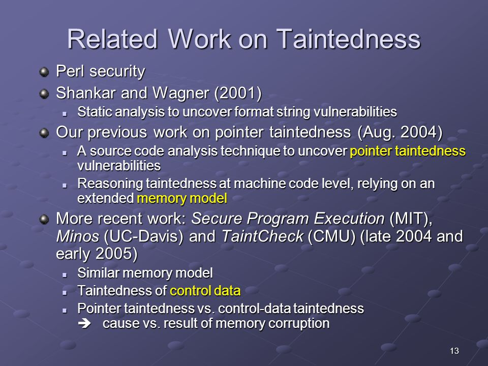 13 Related Work on Taintedness Perl security Shankar and Wagner (2001) Static analysis to uncover format string vulnerabilities Static analysis to uncover format string vulnerabilities Our previous work on pointer taintedness (Aug.