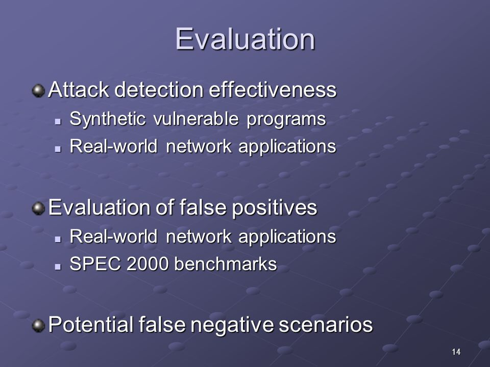 14 Evaluation Attack detection effectiveness Synthetic vulnerable programs Synthetic vulnerable programs Real-world network applications Real-world network applications Evaluation of false positives Real-world network applications Real-world network applications SPEC 2000 benchmarks SPEC 2000 benchmarks Potential false negative scenarios