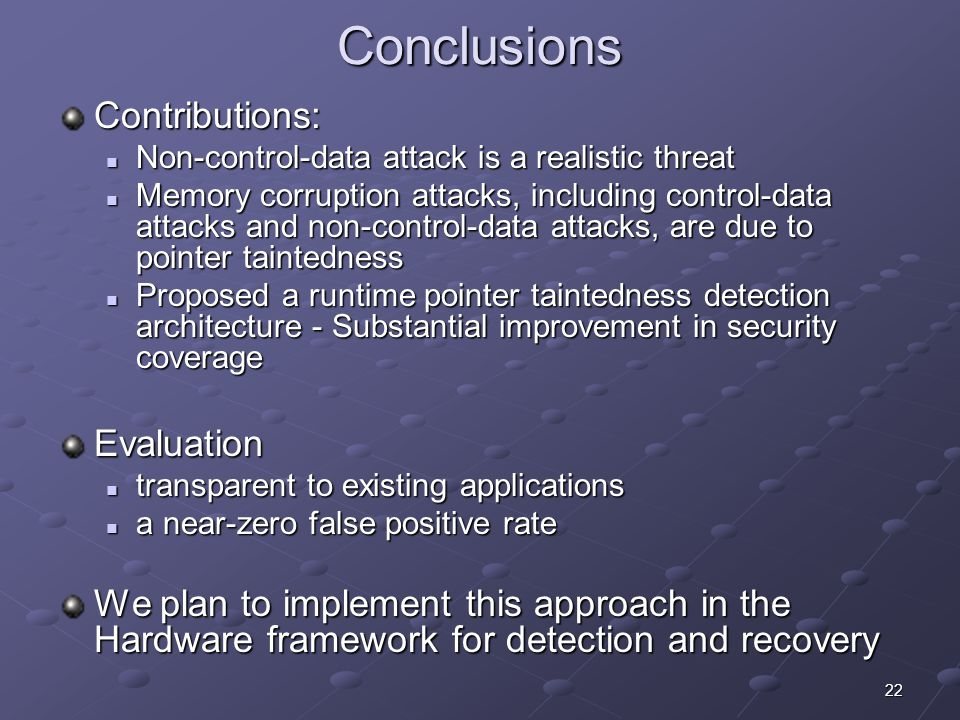 22 Conclusions Contributions: Non-control-data attack is a realistic threat Non-control-data attack is a realistic threat Memory corruption attacks, including control-data attacks and non-control-data attacks, are due to pointer taintedness Memory corruption attacks, including control-data attacks and non-control-data attacks, are due to pointer taintedness Proposed a runtime pointer taintedness detection architecture - Substantial improvement in security coverage Proposed a runtime pointer taintedness detection architecture - Substantial improvement in security coverageEvaluation transparent to existing applications transparent to existing applications a near-zero false positive rate a near-zero false positive rate We plan to implement this approach in the Hardware framework for detection and recovery