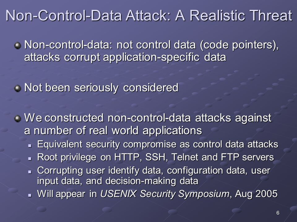 6 Non-Control-Data Attack: A Realistic Threat Non-control-data: not control data (code pointers), attacks corrupt application-specific data Not been seriously considered We constructed non-control-data attacks against a number of real world applications Equivalent security compromise as control data attacks Equivalent security compromise as control data attacks Root privilege on HTTP, SSH, Telnet and FTP servers Root privilege on HTTP, SSH, Telnet and FTP servers Corrupting user identify data, configuration data, user input data, and decision-making data Corrupting user identify data, configuration data, user input data, and decision-making data Will appear in USENIX Security Symposium, Aug 2005 Will appear in USENIX Security Symposium, Aug 2005
