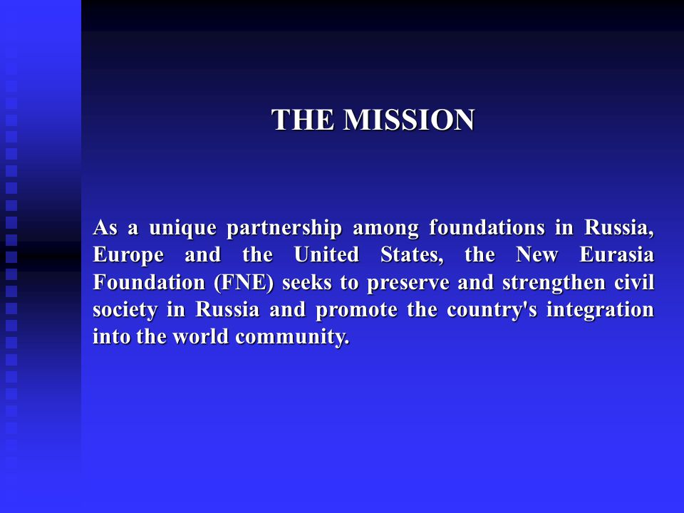 THE MISSION As a unique partnership among foundations in Russia, Europe and the United States, the New Eurasia Foundation (FNE) seeks to preserve and strengthen civil society in Russia and promote the country s integration into the world community.