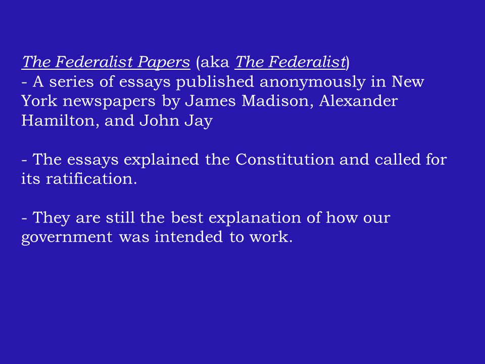 The Federalist Papers (aka The Federalist ) - A series of essays published anonymously in New York newspapers by James Madison, Alexander Hamilton, and John Jay - The essays explained the Constitution and called for its ratification.