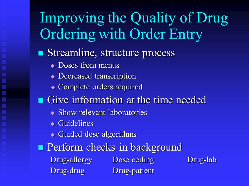 Streamline, structure process Streamline, structure process  Doses from menus  Decreased transcription  Complete orders required Give information at the time needed Give information at the time needed  Show relevant laboratories  Guidelines  Guided dose algorithms Perform checks in background Perform checks in background Drug-allergyDose ceilingDrug-lab Drug-drugDrug-patient Improving the Quality of Drug Ordering with Order Entry