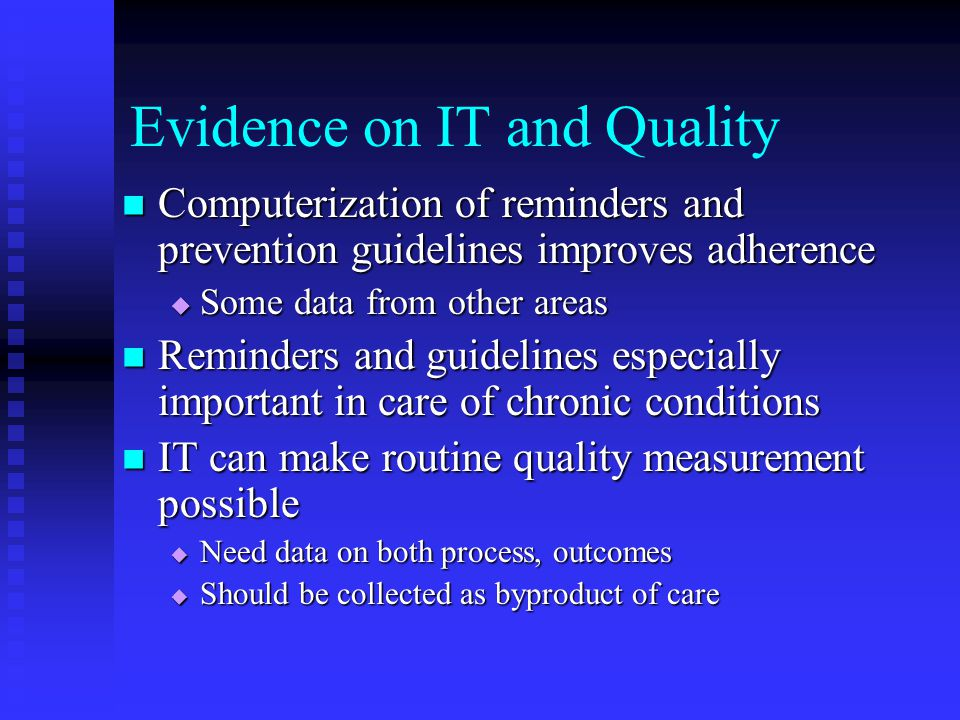 Evidence on IT and Quality Computerization of reminders and prevention guidelines improves adherence Computerization of reminders and prevention guidelines improves adherence  Some data from other areas Reminders and guidelines especially important in care of chronic conditions Reminders and guidelines especially important in care of chronic conditions IT can make routine quality measurement possible IT can make routine quality measurement possible  Need data on both process, outcomes  Should be collected as byproduct of care