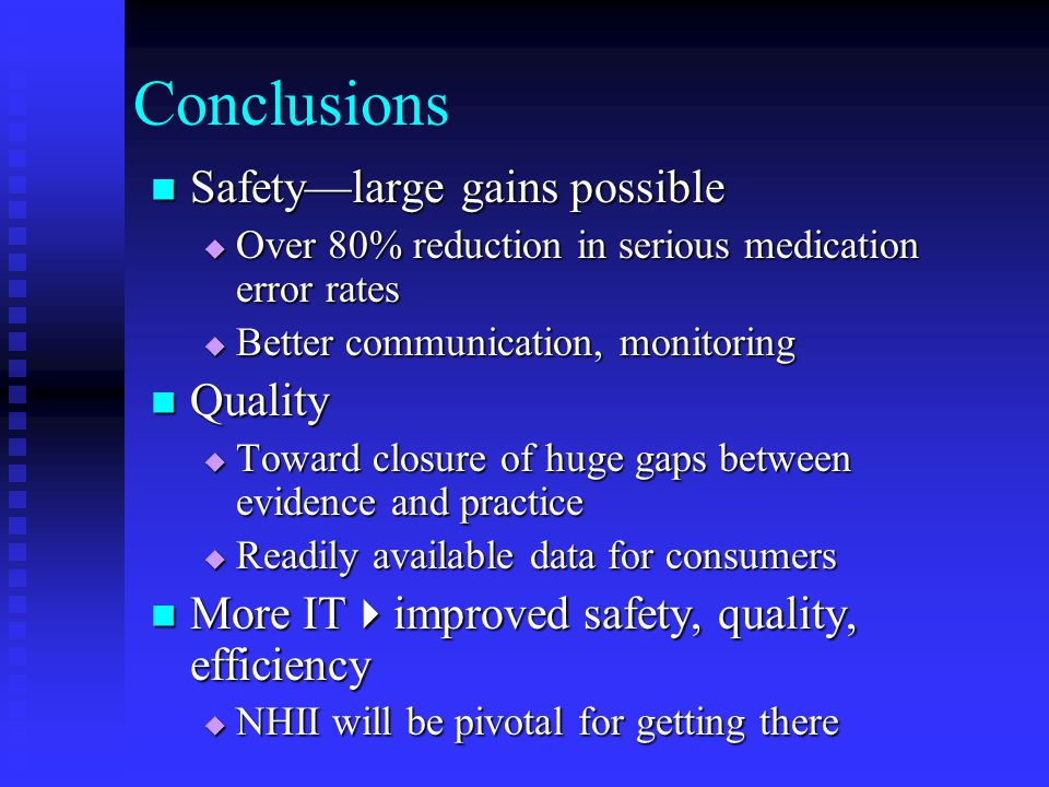 Conclusions Safety—large gains possible Safety—large gains possible  Over 80% reduction in serious medication error rates  Better communication, monitoring Quality Quality  Toward closure of huge gaps between evidence and practice  Readily available data for consumers More IT  improved safety, quality, efficiency More IT  improved safety, quality, efficiency  NHII will be pivotal for getting there