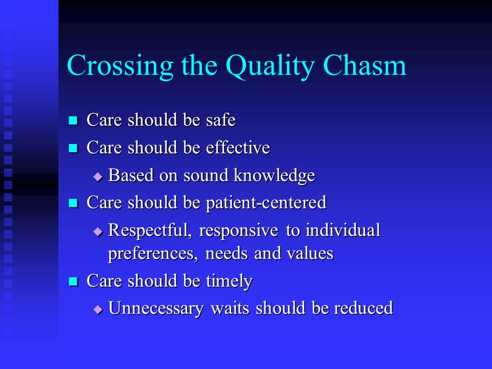 Crossing the Quality Chasm Care should be safe Care should be safe Care should be effective Care should be effective  Based on sound knowledge Care should be patient-centered Care should be patient-centered  Respectful, responsive to individual preferences, needs and values Care should be timely Care should be timely  Unnecessary waits should be reduced