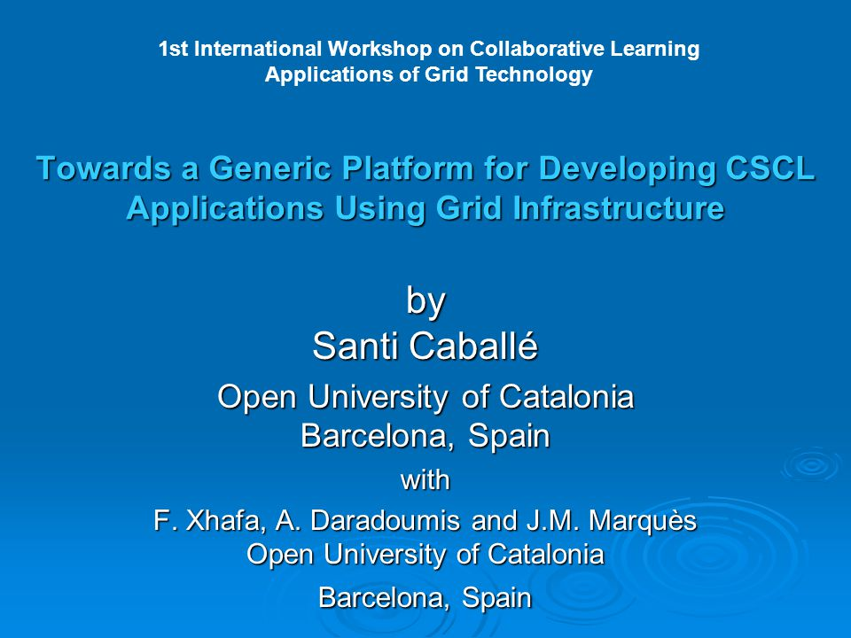 Towards a Generic Platform for Developing CSCL Applications Using Grid Infrastructure by Santi Caballé Open University of Catalonia Barcelona, Spain with F.