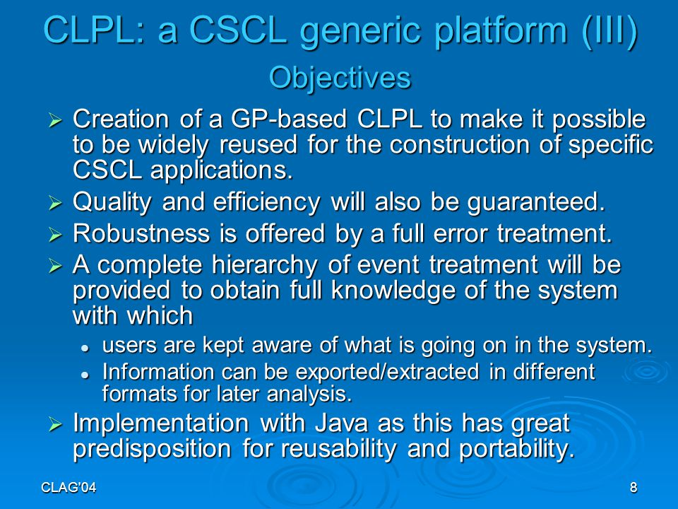CLAG 048 CLPL: a CSCL generic platform (III) Objectives  Creation of a GP-based CLPL to make it possible to be widely reused for the construction of specific CSCL applications.