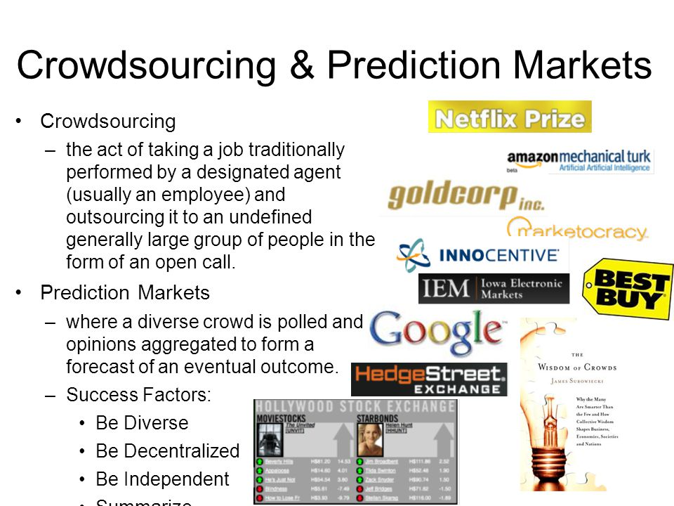 Crowdsourcing & Prediction Markets 15 Crowdsourcing –the act of taking a job traditionally performed by a designated agent (usually an employee) and outsourcing it to an undefined generally large group of people in the form of an open call.