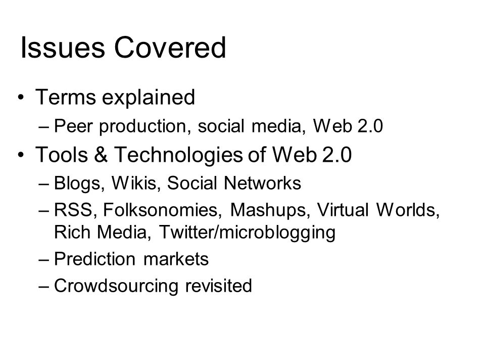 Issues Covered Terms explained –Peer production, social media, Web 2.0 Tools & Technologies of Web 2.0 –Blogs, Wikis, Social Networks –RSS, Folksonomies, Mashups, Virtual Worlds, Rich Media, Twitter/microblogging –Prediction markets –Crowdsourcing revisited