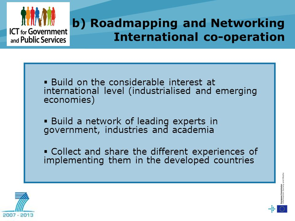 b) Roadmapping and Networking International co-operation  Build on the considerable interest at international level (industrialised and emerging economies)  Build a network of leading experts in government, industries and academia  Collect and share the different experiences of implementing them in the developed countries