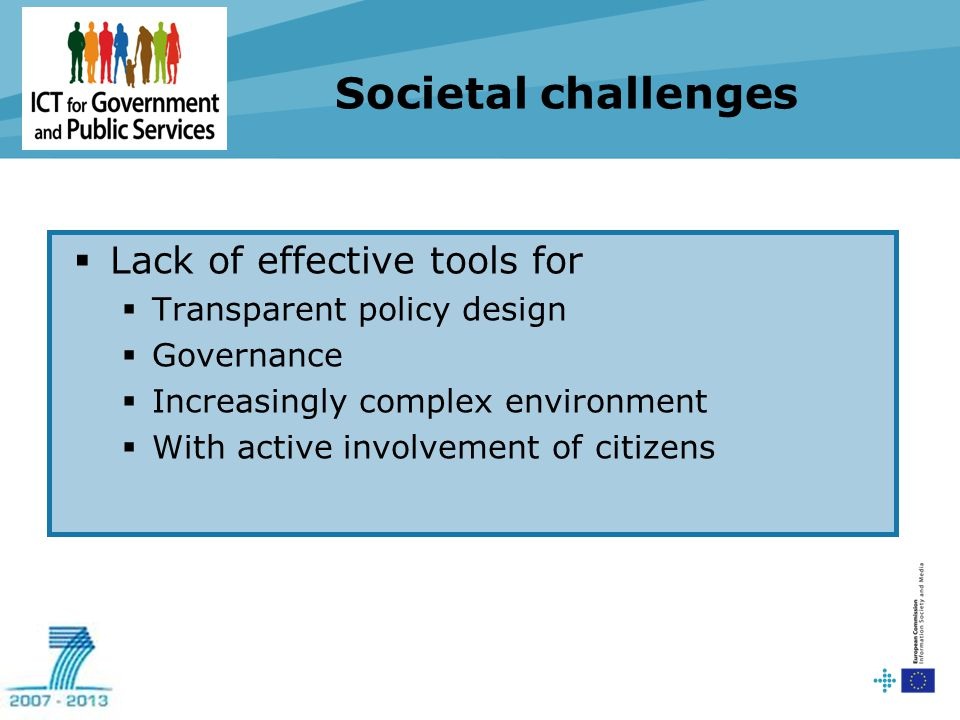 Societal challenges  Lack of effective tools for  Transparent policy design  Governance  Increasingly complex environment  With active involvement of citizens