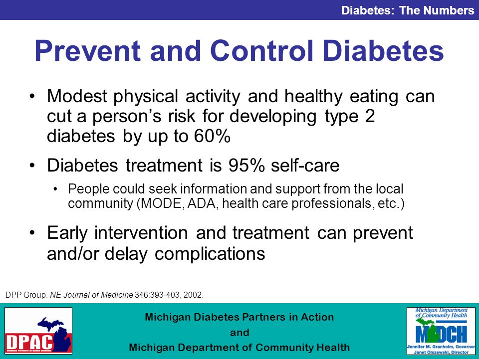 Diabetes: The Numbers Michigan Diabetes Partners in Action and Michigan Department of Community Health Prevent and Control Diabetes Modest physical activity and healthy eating can cut a person's risk for developing type 2 diabetes by up to 60% Diabetes treatment is 95% self-care People could seek information and support from the local community (MODE, ADA, health care professionals, etc.) Early intervention and treatment can prevent and/or delay complications DPP Group.