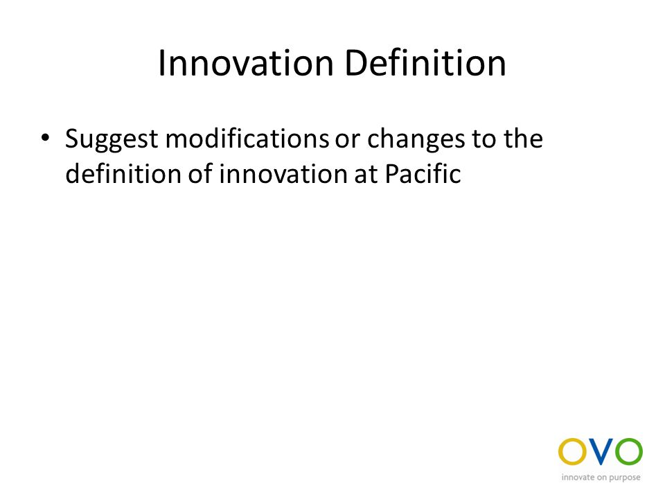 Innovation Definition Suggest modifications or changes to the definition of innovation at Pacific