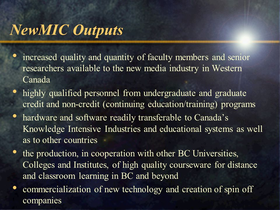 NewMIC Outputs increased quality and quantity of faculty members and senior researchers available to the new media industry in Western Canada highly qualified personnel from undergraduate and graduate credit and non-credit (continuing education/training) programs hardware and software readily transferable to Canada's Knowledge Intensive Industries and educational systems as well as to other countries the production, in cooperation with other BC Universities, Colleges and Institutes, of high quality courseware for distance and classroom learning in BC and beyond commercialization of new technology and creation of spin off companies