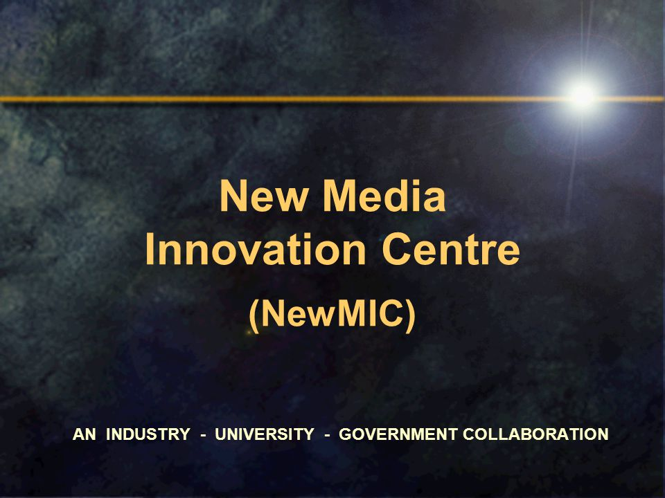 New Media Innovation Centre (NewMIC) AN INDUSTRY - UNIVERSITY - GOVERNMENT COLLABORATION