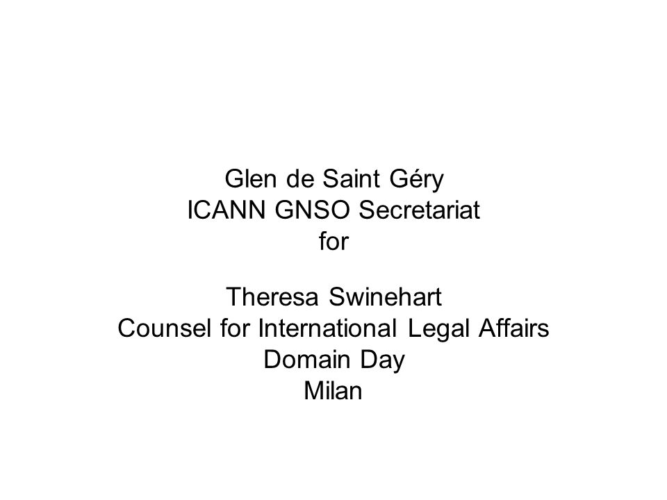 Glen de Saint Géry ICANN GNSO Secretariat for Theresa Swinehart Counsel for International Legal Affairs Domain Day Milan