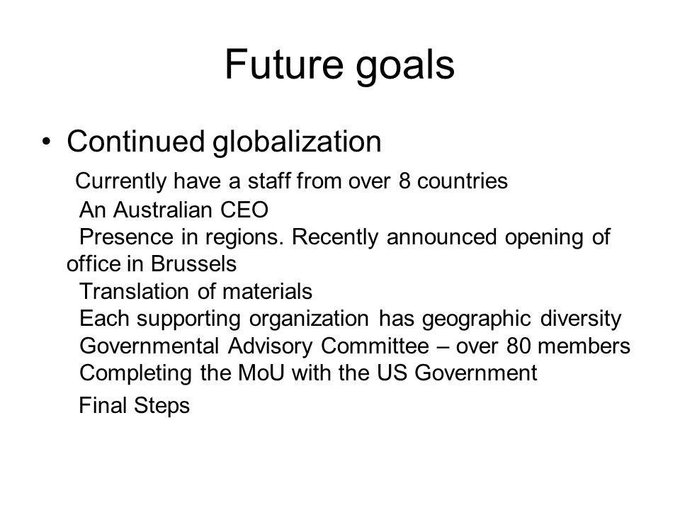 Future goals Continued globalization Currently have a staff from over 8 countries An Australian CEO Presence in regions.