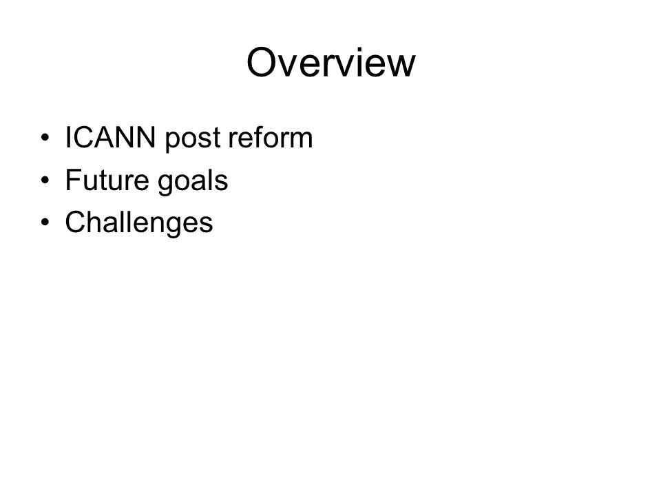 Overview ICANN post reform Future goals Challenges