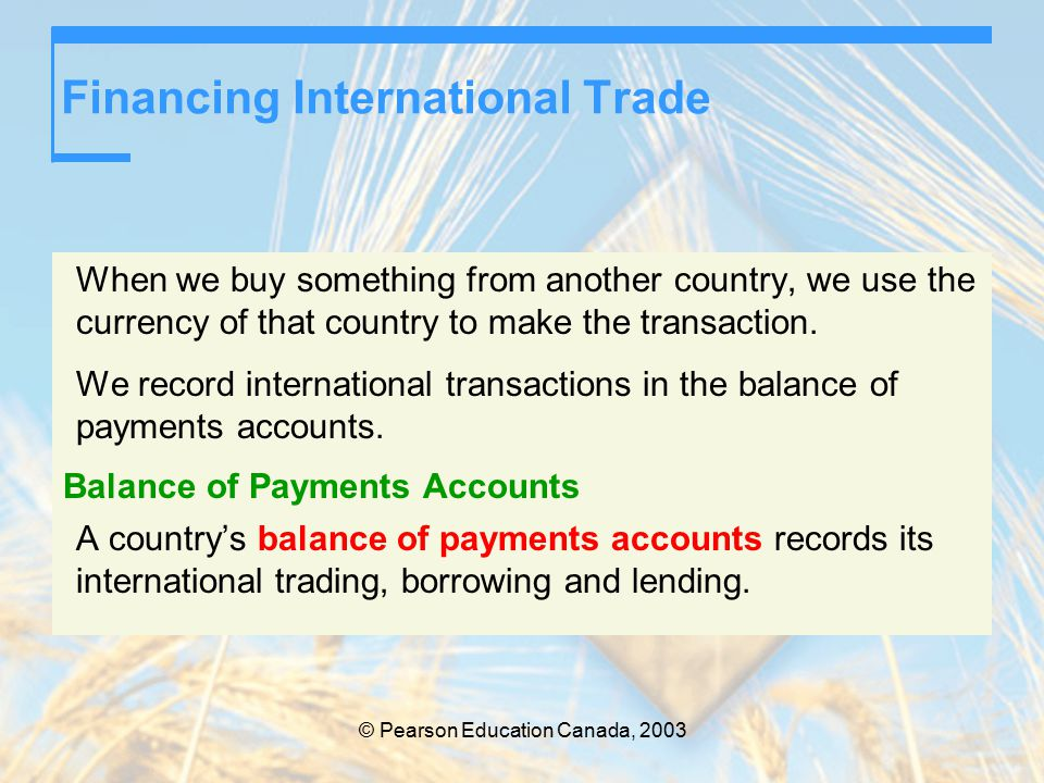 © Pearson Education Canada, 2003 Financing International Trade When we buy something from another country, we use the currency of that country to make the transaction.