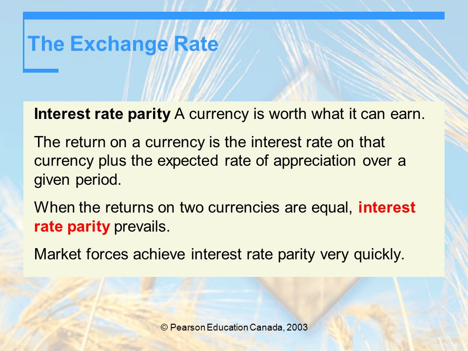© Pearson Education Canada, 2003 The Exchange Rate Interest rate parity A currency is worth what it can earn.