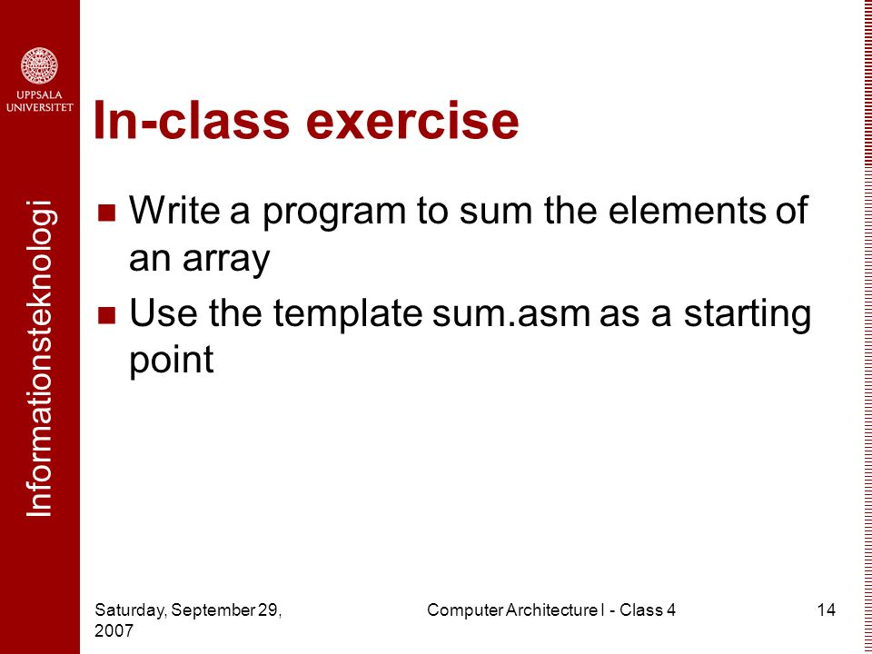 Informationsteknologi Saturday, September 29, 2007 Computer Architecture I - Class 414 In-class exercise Write a program to sum the elements of an array Use the template sum.asm as a starting point