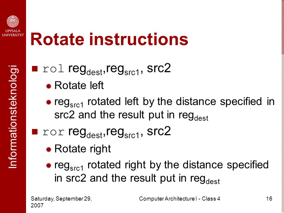 Informationsteknologi Saturday, September 29, 2007 Computer Architecture I - Class 416 Rotate instructions rol reg dest,reg src1, src2  Rotate left  reg src1 rotated left by the distance specified in src2 and the result put in reg dest ror reg dest,reg src1, src2  Rotate right  reg src1 rotated right by the distance specified in src2 and the result put in reg dest